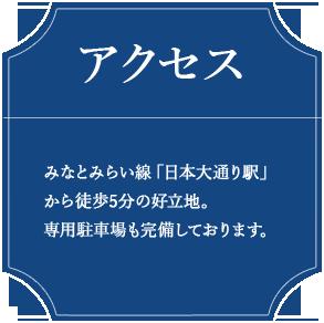 アクセス みみなとみらい線「日本大通り駅」から徒歩5分の好立地。 専用駐車場も完備しております。